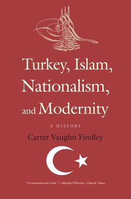 Turkey, Islam, Nationalism, and Modernity By Findley, Carter Vaughn